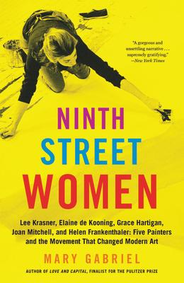 Ninth Street Women: Lee Krasner, Elaine de Kooning, Grace Hartigan, Joan Mitchell, and Helen Frankenthaler: Five Painters and the Movement That Changed Modern Art - Gabriel, Mary