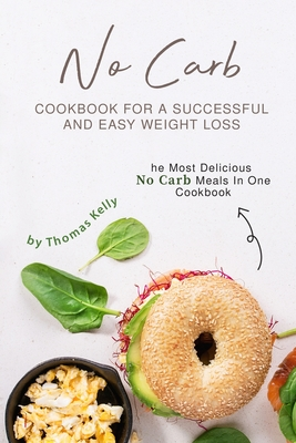 No Carb Cookbook For A Successful And Easy Weight Loss: The Most Delicious No Carb Meals In One Cookbook - Kelly, Thomas