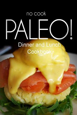 No-Cook Paleo! - Dinner and Lunch Cookbook: Ultimate Caveman Cookbook Series, Perfect Companion for a Low Carb Lifestyle, and Raw Diet Food Lifestyle - Ben Plus Publishing No-Cook Paleo Series