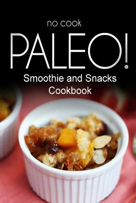 No-Cook Paleo! - Smoothie and Snacks Cookbook: Ultimate Caveman Cookbook Series, Perfect Companion for a Low Carb Lifestyle, and Raw Diet Food Lifestyle - Ben Plus Publishing No-Cook Paleo Series