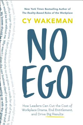 No Ego: How Leaders Can Cut the Cost of Workplace Drama, End Entitlement, and Drive Big Results - Wakeman, Cy