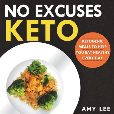 No Excuses Keto: Ketogenic Meals to Help You Eat Healthy Every Day - Lee, Amy