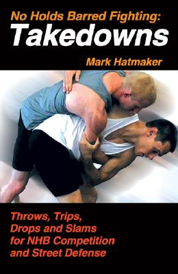 No Holds Barred Fighting: Takedowns: Throws, Trips, Drops and Slams for NHB Competition and Street Defense - Hatmaker, Mark, and Werner, Doug (Photographer)