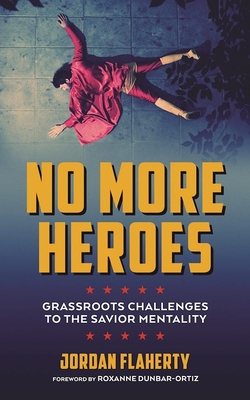 No More Heroes: Grassroots Challenges to the Savior Mentality - Flaherty, Jordan