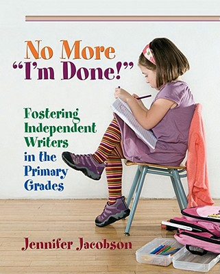 """No More """"i'm Done!"""": Fostering Independent Writers in the Primary Grades - Jacobson, Jennifer"""