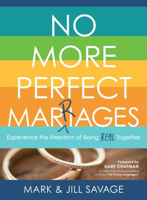 No More Perfect Marriages: Experience the Freedom of Being Real Together - Savage, Mark, and Savage, Jill, and Chapman, Gary (Foreword by)