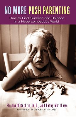 No More Push Parenting: How to Find Success and Balance in a Hypercompetitive World - Guthrie, Elisabeth, M.D., and Matthews, Kathy
