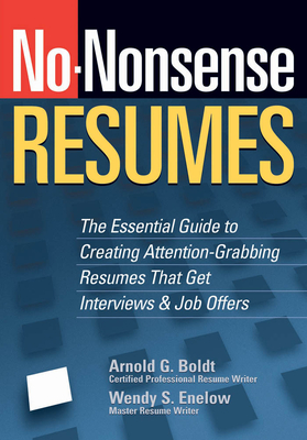 No-Nonsense Resumes: The Essential Guide to Creating Attention-Grabbing Resumes That Get Interviews & Job Offers - Enelow, Wendy S, and Boldt, Arnold G