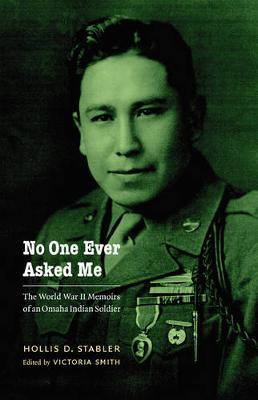 No One Ever Asked Me: The World War II Memoirs of an Omaha Indian Soldier - Stabler, Hollis D, and Smith, Victoria (Editor)
