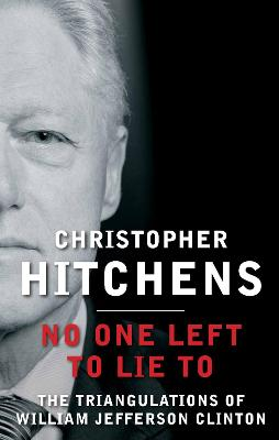 No One Left to Lie To: The Triangulations of William Jefferson Clinton - Hitchens, Christopher