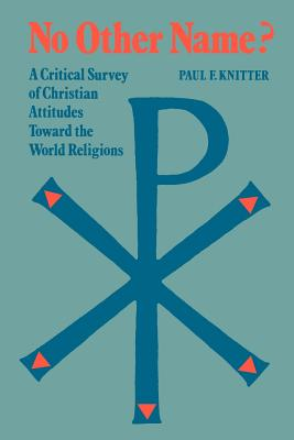 No Other Name?: A Critical Survey of Christian Attitudes TOward the World Religions - Knitter, Paul F.