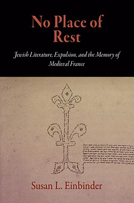 No Place of Rest: Jewish Literature, Expulsion, and the Memory of Medieval France - Einbinder, Susan L
