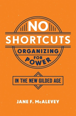 No Shortcuts: Organizing for Power in the New Gilded Age - McAlevey, Jane F