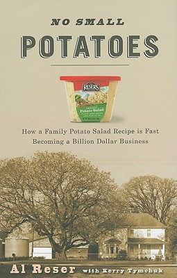 No Small Potatoes: How My Family Potato Salad Recipe Is Fast Becoming a Billion Dollar Business - Reser, Al
