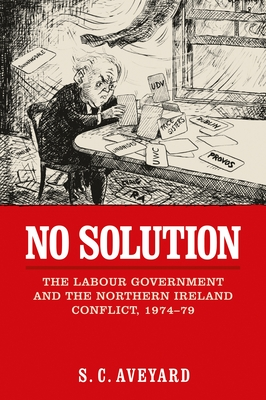 No Solution: The Labour Government and the Northern Ireland Conflict, 1974-79 - Aveyard, S C