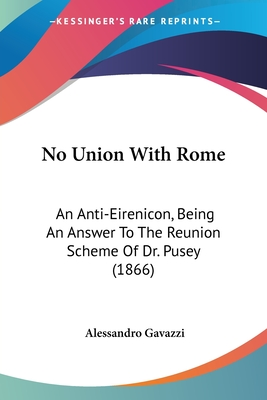 No Union with Rome: An Anti-Eirenicon, Being an Answer to the Reunion Scheme of Dr. Pusey (1866) - Gavazzi, Alessandro