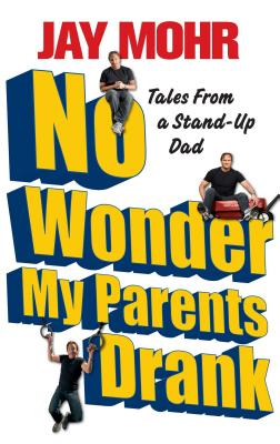 No Wonder My Parents Drank: Tales from a Stand-Up Dad - Mohr, Jay