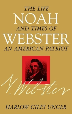 Noah Webster: The Life and Times of an American Patriot - Unger, Harlow Giles