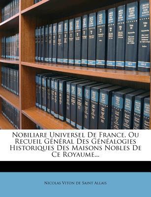 Nobiliare Universel de France, Ou Recueil General Des Genealogies Historiques Des Maisons Nobles de Ce Royaume... - Nicolas Viton De Saint Allais (Creator)