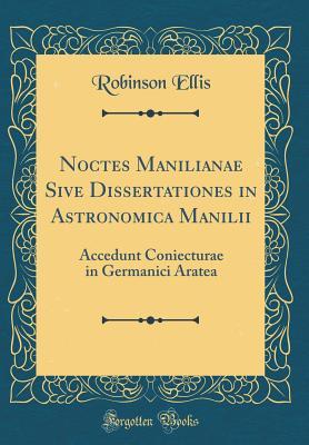 Noctes Manilianae Sive Dissertationes in Astronomica Manilii: Accedunt Coniecturae in Germanici Aratea (Classic Reprint) - Ellis, Robinson