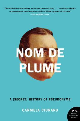 Nom de Plume: A (Secret) History of Pseudonyms - Ciuraru, Carmela