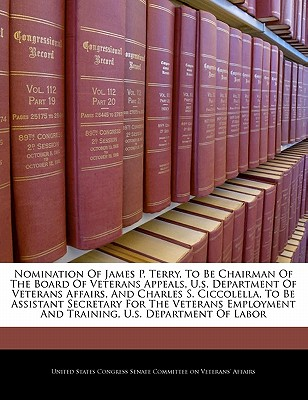 Nomination of James P. Terry, to Be Chairman of the Board of Veterans Appeals, U.S. Department of Veterans Affairs, and Charles S. Ciccolella, to Be Assistant Secretary for the Veterans Employment and Training, U.S. Department of Labor - United States Congress Senate Committee (Creator)