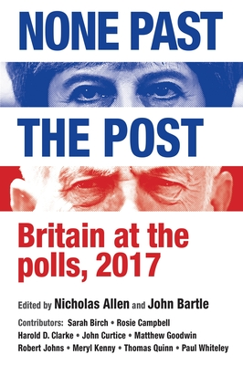 None Past the Post: Britain at the Polls, 2017 - Allen, Nicholas J. (Editor), and Bartle, John (Editor)