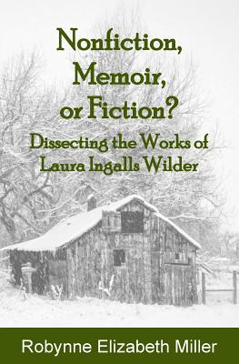 Nonfiction, Memoir, or Fiction?: Dissecting the Works of Laura Ingalls Wilder - Miller, Robynne Elizabeth