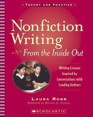 Nonfiction Writing: From the Inside Out - Use 0-545-23966-4: Writing Lessons Inspired by Conversations with Leading Authors - Robb, Laura