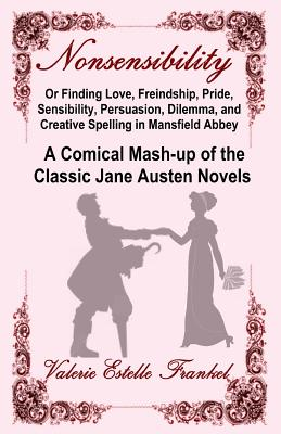 Nonsensibility Or Finding Love, Freindship, Pride, Sensibility, Persuasion, Dilemma, and Creative Spelling in Mansfield Abbey: A Comical Mash-up of the Classic Jane Austen Novels - Frankel, Valerie Estelle