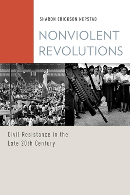 Nonviolent Revolutions: Civil Resistance in the Late 20th Century - Nepstad, Sharon Erickson