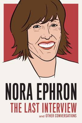 Nora Ephron: The Last Interview: And Other Conversations - Ephron, Nora
