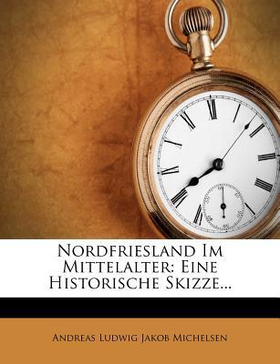 Nordfriesland Im Mittelalter: Eine Historische Skizze. - Michelsen, Andreas Ludwig Jakob (Creator), and Andreas Ludwig Jakob Michelsen (Creator)