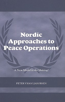 Nordic Approaches to Peace Operations: A New Model in the Making? - Jakobsen, Peter Viggo