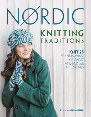 Nordic Knitting Traditions: Knit 25 Scandinavian, Icelandic and Fair Isle Accessories - Anderson-Freed, Susan