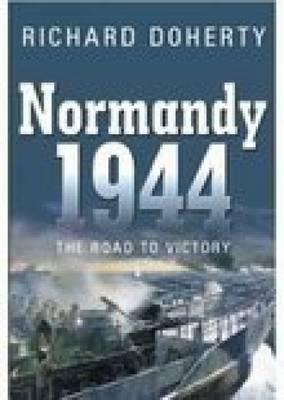 Normandy 1944: The Road to Victory - Doherty, Richard, and Spellmount Publishers (Creator)