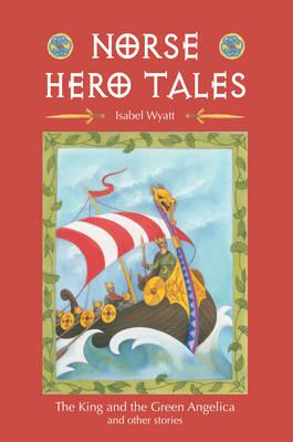 Norse Hero Tales: The King and the Green Angelica and Other Stories - Wyatt, Isabel