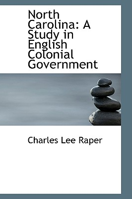 North Carolina: A Study in English Colonial Government - Raper, Charles Lee