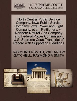 North Central Public Service Company, Iowa Public Service Company, Iowa Power and Light Company, et al., Petitioners, V. Northern Natural Gas Company and Federal Power Commission U.S. Supreme Court Transcript of Record with Supporting Pleadings - Smith, Raymond A, and Gatchell, Willard W