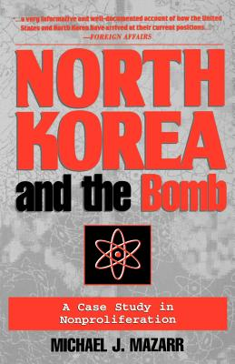 North Korea and the Bomb: A Case Study in Nonproliferation - Mazarr, Michael J, Dr.