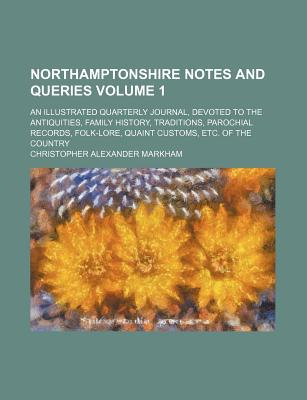 Northamptonshire Notes and Queries Volume 1; An Illustrated Quarterly Journal, Devoted to the Antiquities, Family History, Traditions, Parochial Records, Folk-Lore, Quaint Customs, Etc. of the Country - Markham, Christopher Alexander
