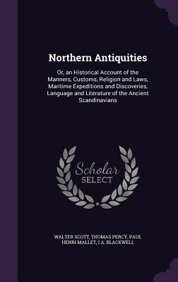 Northern Antiquities: Or, an Historical Account of the Manners, Customs, Religion and Laws, Maritime Expeditions and Discoveries, Language and Literature of the Ancient Scandinavians - Scott, Walter, Sir