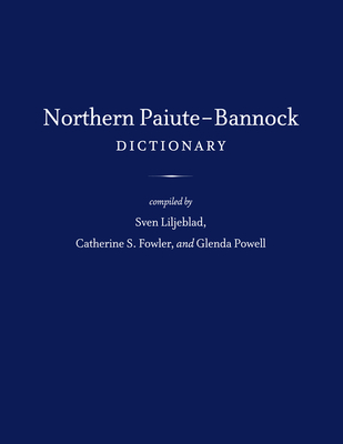 Northern Paiute-Bannock Dictionary - Liljeblad, Sven (Compiled by), and Fowler, Catherine S (Compiled by), and Powell, Glenda (Compiled by)