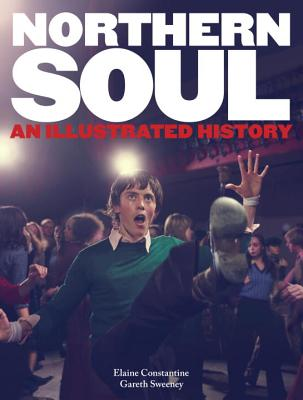 Northern Soul: An Illustrated History - Constantine, Elaine, and Sweeney, Gareth