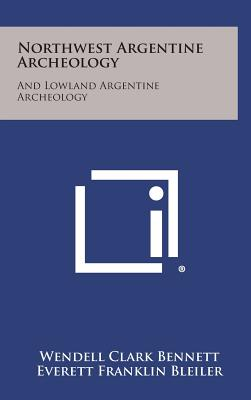 Northwest Argentine Archeology: And Lowland Argentine Archeology - Bennett, Wendell Clark, and Bleiler, Everett Franklin, and Sommer, Frank Henry