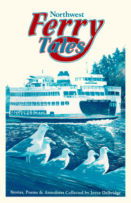 Northwest Ferry Tales: Collection of Stories, Poems and Anecdotes from Washington, British Columbia and Alaska - Delbridge, Joyce