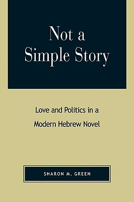 Not a Simple Story: Love and Politics in a Modern Hebrew Novel - Green, Sharon M
