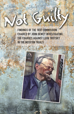 Not Guilty: Findings of the 1937 Commission Chaired by John Dewey Investigating the Charges Against Leon Trotsky in the Moscow Trials - Dewey, John
