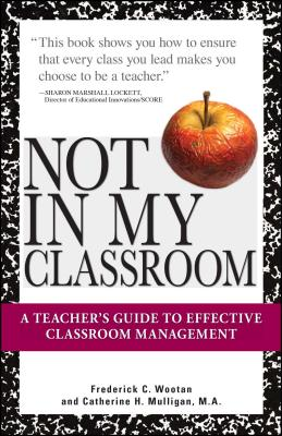 Not in My Classroom!: A Teacher's Guide to Effective Classroom Management - Wootan, Frederick C