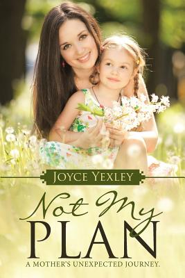 Not My Plan: A Mother's Unexpected Journey. - Yexley, Joyce